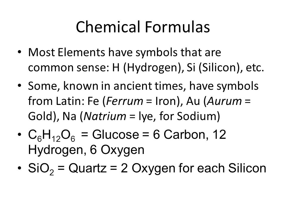 Chemical Formulas Most Elements have symbols that are common sense: H (Hydrogen), Si (Silicon), etc. Some, known in ancient times, have symbols from L