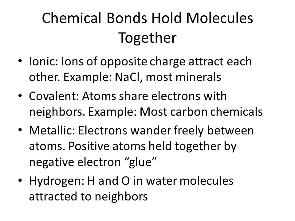 Chemical Bonds Hold Molecules Together Ionic: Ions of opposite charge attract each other. Example: NaCl, most minerals Covalent: Atoms share electrons
