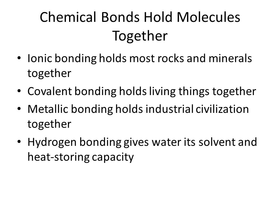 Chemical Bonds Hold Molecules Together Ionic bonding holds most rocks and minerals together Covalent bonding holds living things together Metallic bon