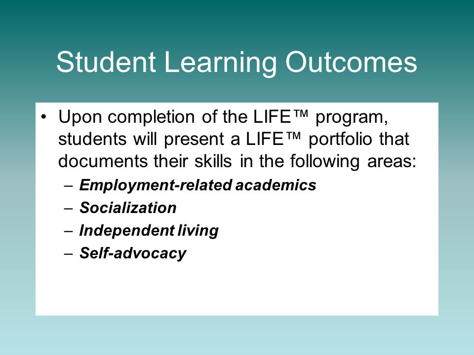Student Learning Outcomes Upon completion of the LIFE™ program, students will present a LIFE™ portfolio that documents their skills in the following areas: –Employment-related academics –Socialization –Independent living –Self-advocacy