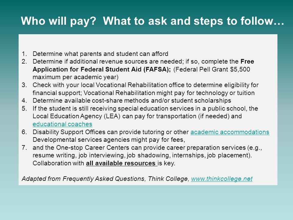 1.Determine what parents and student can afford 2.Determine if additional revenue sources are needed; if so, complete the Free Application for Federal