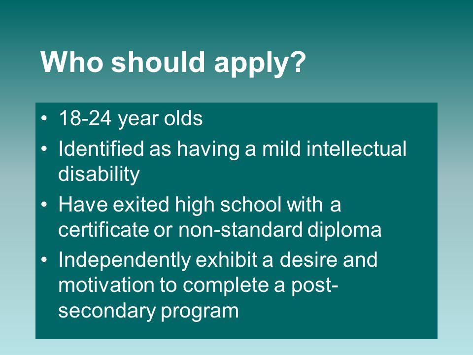 Who should apply? 18-24 year olds Identified as having a mild intellectual disability Have exited high school with a certificate or non-standard diplo