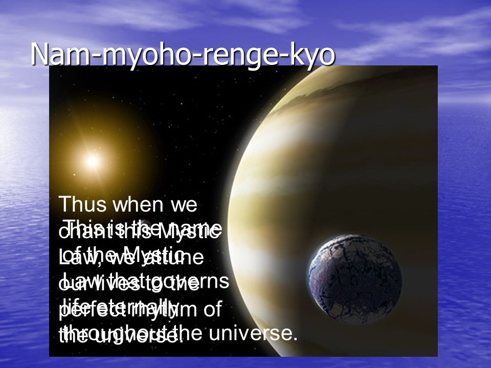Nam-myoho-renge-kyo This is the name of the Mystic Law that governs life eternally throughout the universe.