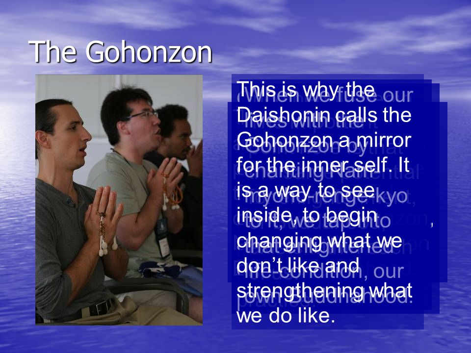 The Gohonzon Once people begin experiencing the benefits of chanting, they may decide to make a deeper commitment and begin a more complete Buddhist p