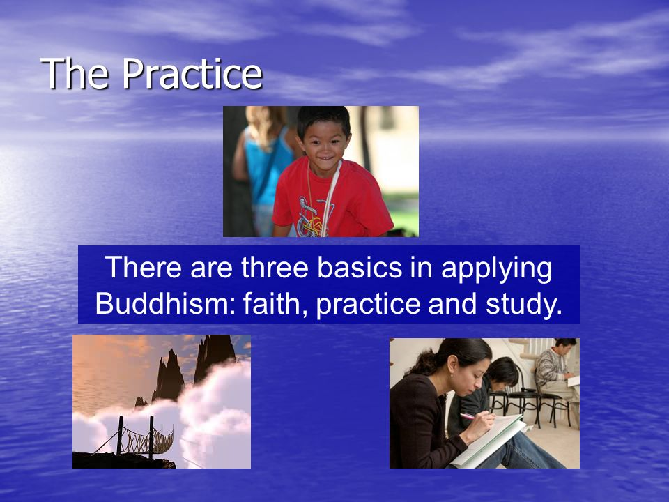 There are three basics in applying Buddhism: faith, practice and study.