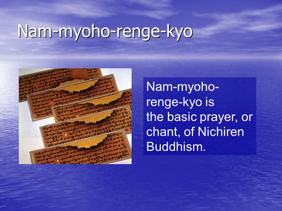 Nam-myoho-renge-kyo Nam-myoho- renge-kyo is the basic prayer, or chant, of Nichiren Buddhism.