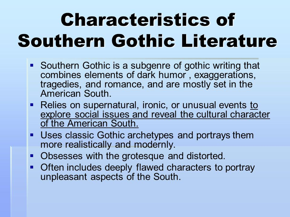 Characteristics of Southern Gothic Literature   Southern Gothic is a subgenre of gothic writing that combines elements of dark humor, exaggerations,