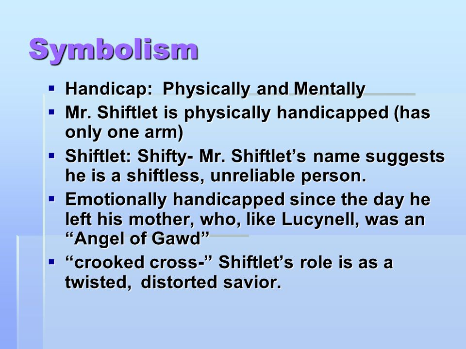 Symbolism  Handicap: Physically and Mentally  Mr. Shiftlet is physically handicapped (has only one arm)  Shiftlet: Shifty- Mr. Shiftlet's name sugg