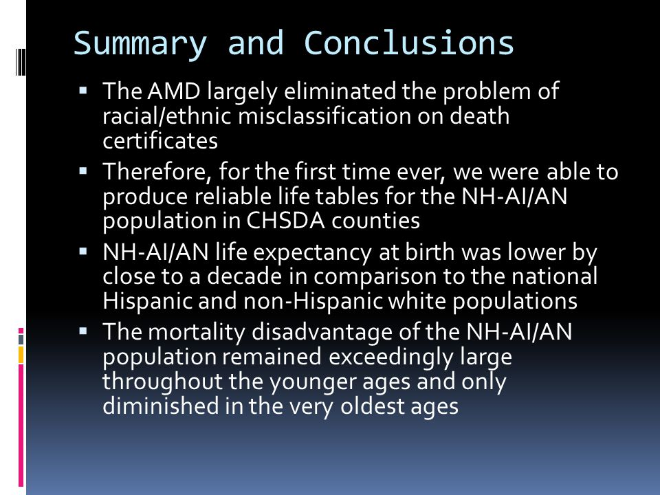 Summary and Conclusions  The AMD largely eliminated the problem of racial/ethnic misclassification on death certificates  Therefore, for the first time ever, we were able to produce reliable life tables for the NH-AI/AN population in CHSDA counties  NH-AI/AN life expectancy at birth was lower by close to a decade in comparison to the national Hispanic and non-Hispanic white populations  The mortality disadvantage of the NH-AI/AN population remained exceedingly large throughout the younger ages and only diminished in the very oldest ages