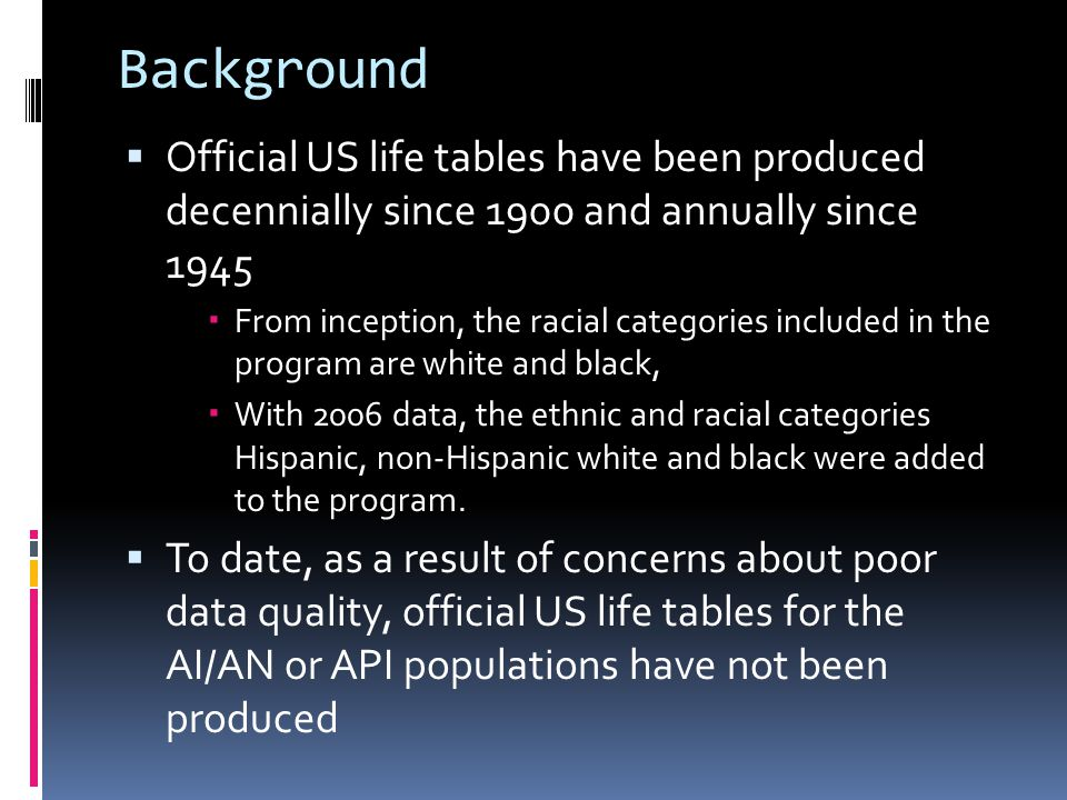 Background  Official US life tables have been produced decennially since 1900 and annually since 1945  From inception, the racial categories included in the program are white and black,  With 2006 data, the ethnic and racial categories Hispanic, non-Hispanic white and black were added to the program.