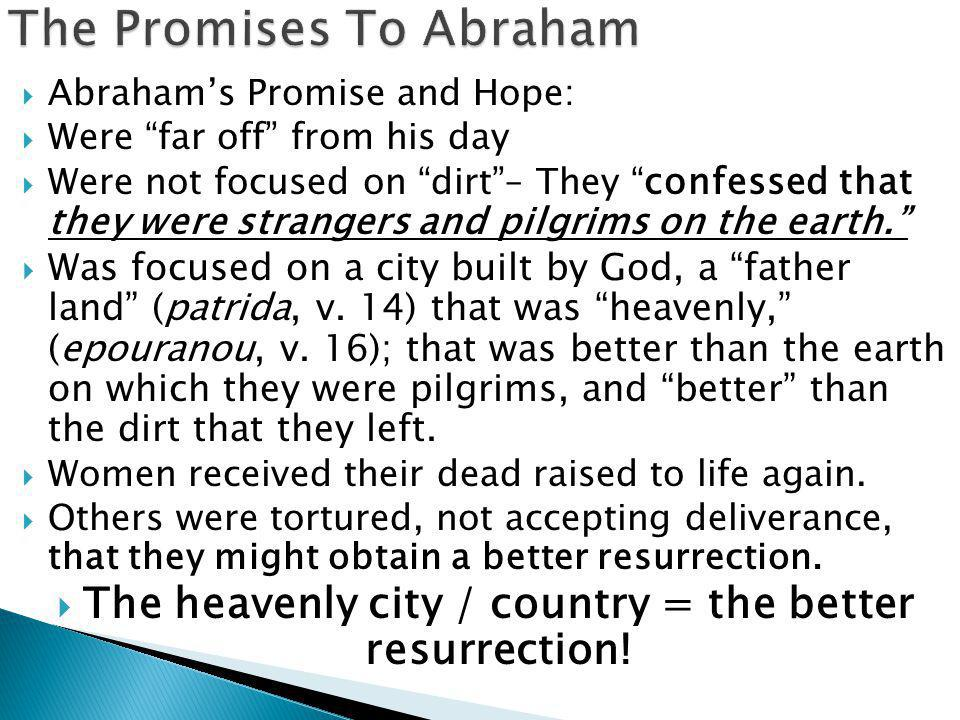  Abraham's Promise and Hope:  Were far off from his day  Were not focused on dirt – They confessed that they were strangers and pilgrims on the earth.  Was focused on a city built by God, a father land (patrida, v.