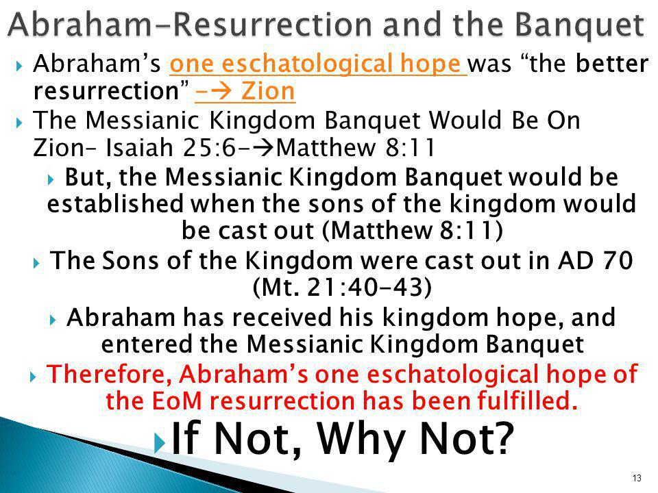  Abraham's one eschatological hope was the better resurrection -  Zionone eschatological hope -  Zion  The Messianic Kingdom Banquet Would Be On Zion– Isaiah 25:6-  Matthew 8:11  But, the Messianic Kingdom Banquet would be established when the sons of the kingdom would be cast out (Matthew 8:11)  The Sons of the Kingdom were cast out in AD 70 (Mt.