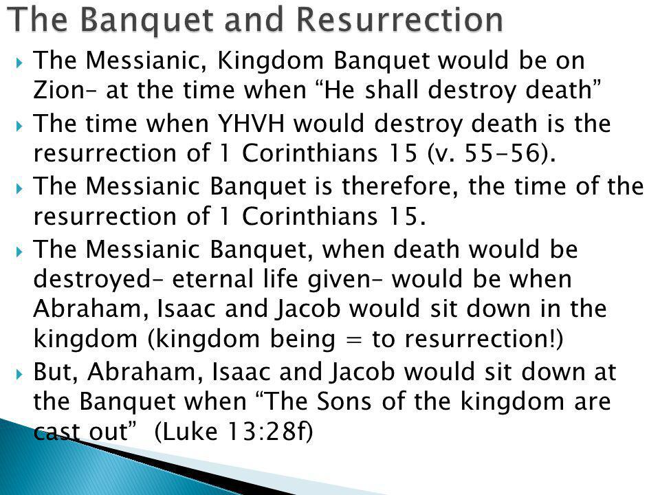  The Messianic, Kingdom Banquet would be on Zion– at the time when He shall destroy death  The time when YHVH would destroy death is the resurrection of 1 Corinthians 15 (v.