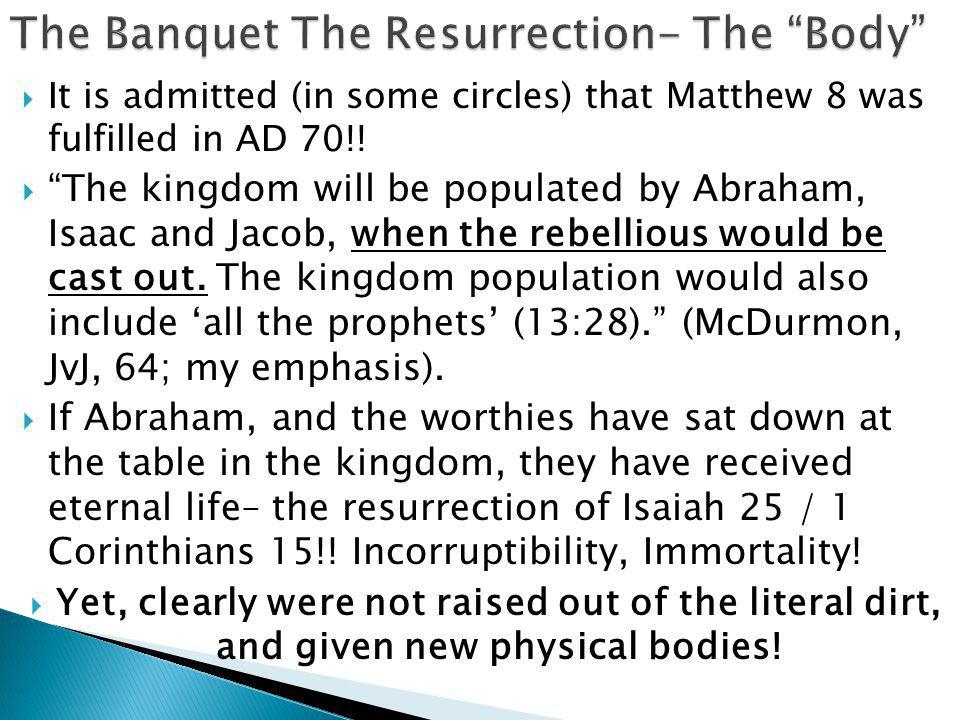 """ It is admitted (in some circles) that Matthew 8 was fulfilled in AD 70!!  """"The kingdom will be populated by Abraham, Isaac and Jacob, when the rebe"""
