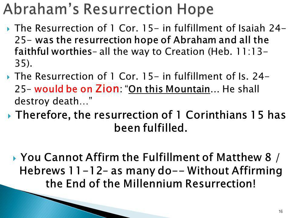  The Resurrection of 1 Cor. 15- in fulfillment of Isaiah 24- 25- was the resurrection hope of Abraham and all the faithful worthies– all the way to C