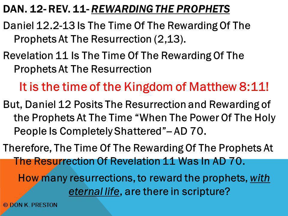 DAN. 12- REV. 11- REWARDING THE PROPHETS Daniel 12.2-13 Is The Time Of The Rewarding Of The Prophets At The Resurrection (2,13). Revelation 11 Is The