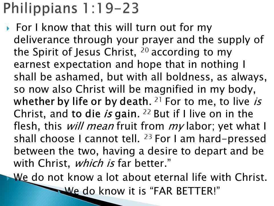  For I know that this will turn out for my deliverance through your prayer and the supply of the Spirit of Jesus Christ, 20 according to my earnest expectation and hope that in nothing I shall be ashamed, but with all boldness, as always, so now also Christ will be magnified in my body, whether by life or by death.