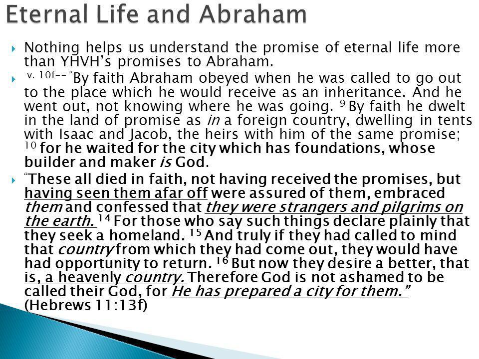 """ Nothing helps us understand the promise of eternal life more than YHVH's promises to Abraham.  v. 10f-- """" By faith Abraham obeyed when he was calle"""