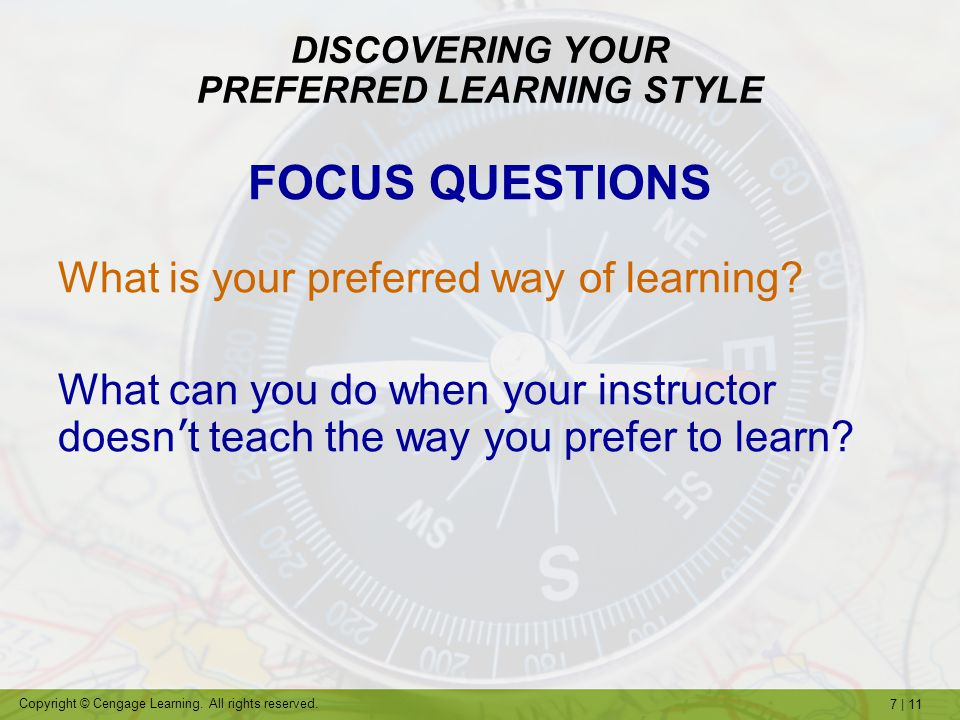 7   11 Copyright © Cengage Learning. All rights reserved. DISCOVERING YOUR PREFERRED LEARNING STYLE FOCUS QUESTIONS What is your preferred way of lear
