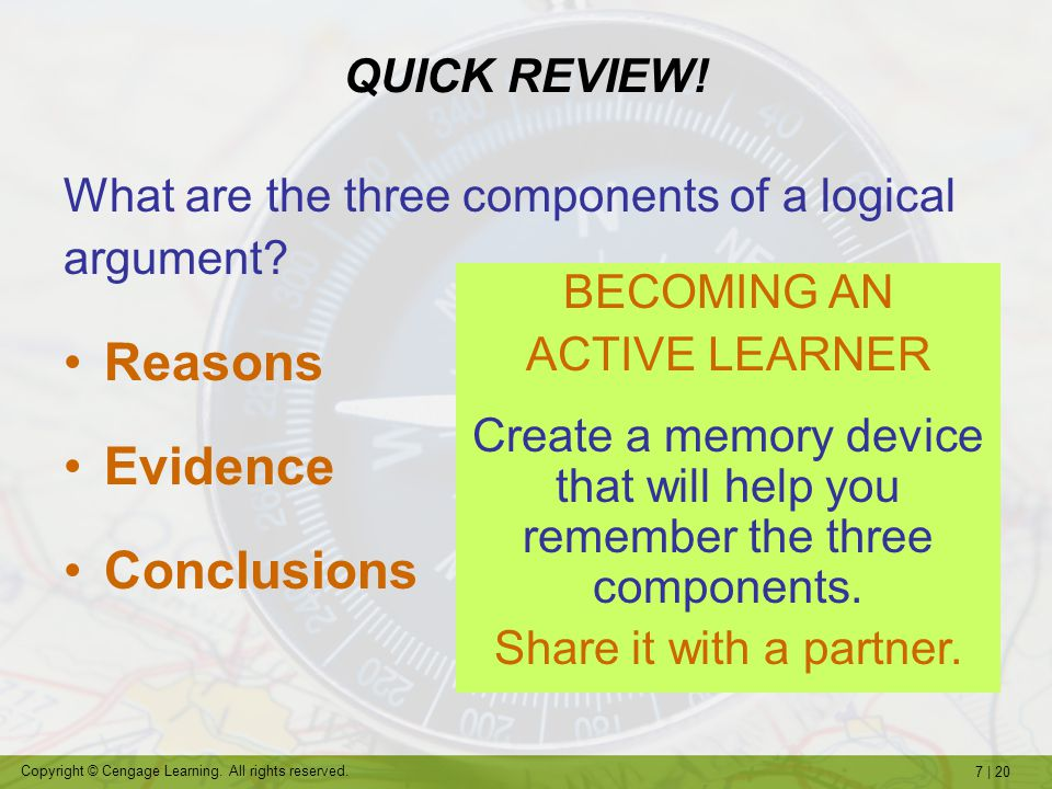 7   20 Copyright © Cengage Learning. All rights reserved. What are the three components of a logical argument? Reasons Evidence Conclusions QUICK REVI