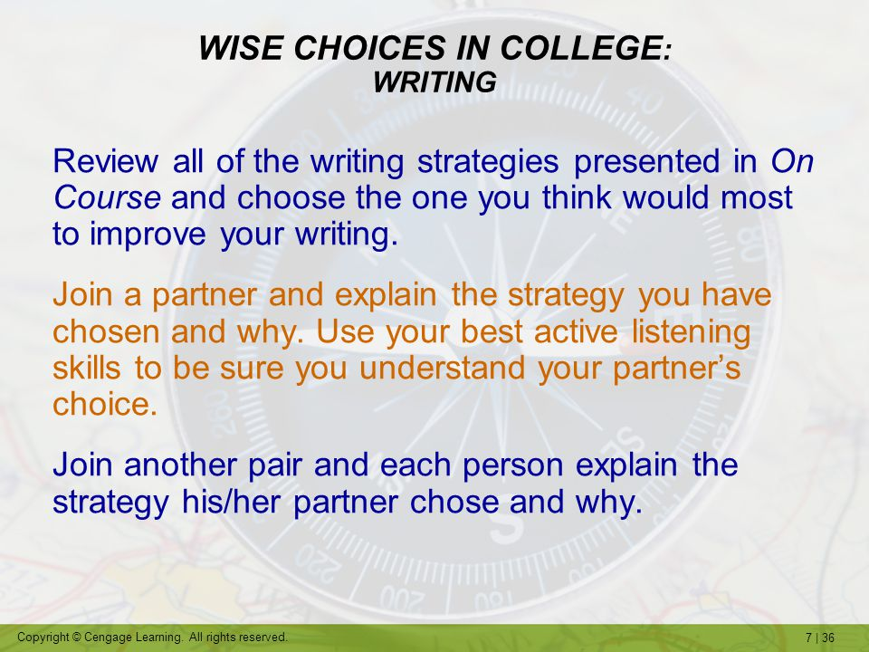7   36 Copyright © Cengage Learning. All rights reserved. WISE CHOICES IN COLLEGE : WRITING Review all of the writing strategies presented in On Cours