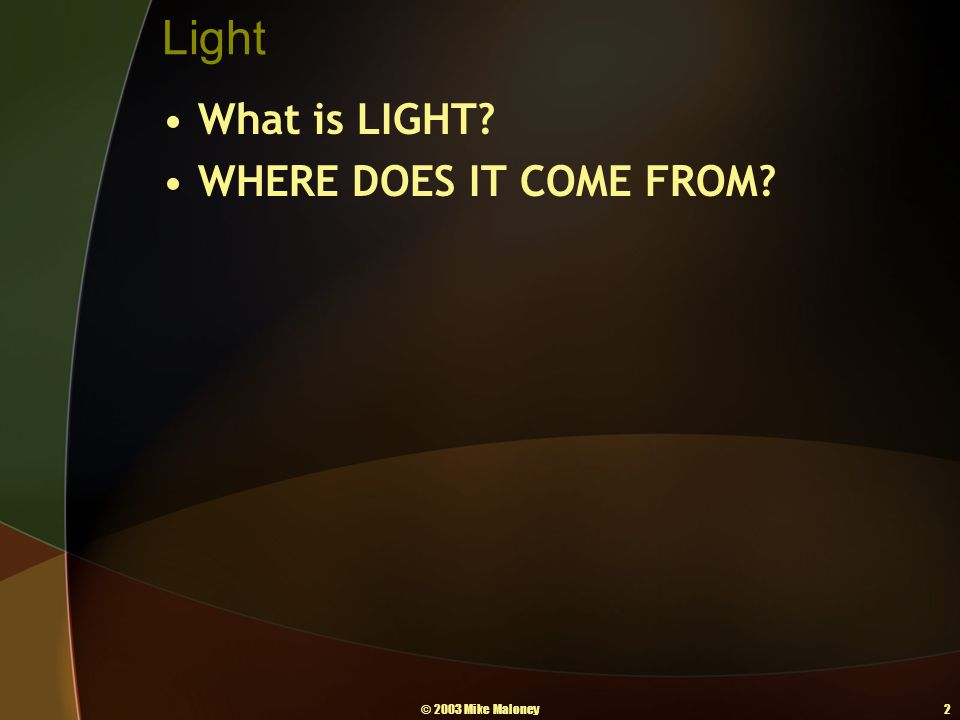 © 2003 Mike Maloney2 Light What is LIGHT? WHERE DOES IT COME FROM?