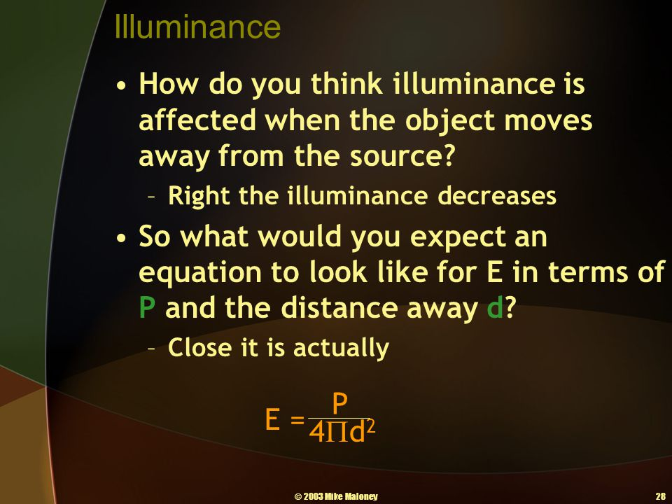 © 2003 Mike Maloney28 Illuminance How do you think illuminance is affected when the object moves away from the source? –Right the illuminance decrease