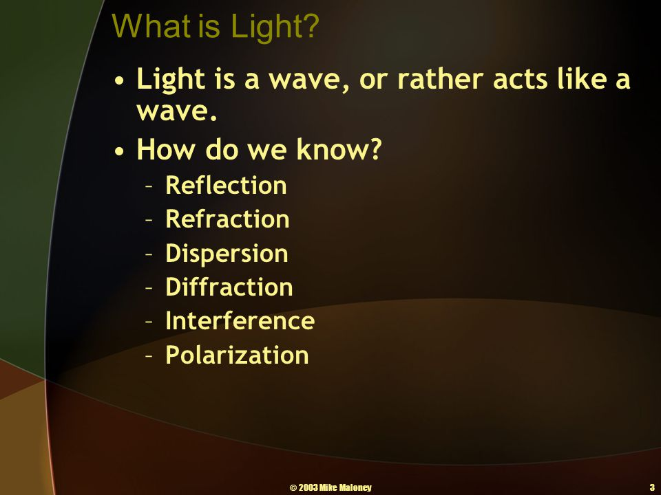 © 2003 Mike Maloney3 What is Light? Light is a wave, or rather acts like a wave. How do we know? –Reflection –Refraction –Dispersion –Diffraction –Int