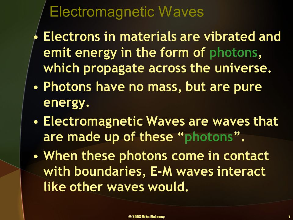 © 2003 Mike Maloney7 Electromagnetic Waves Electrons in materials are vibrated and emit energy in the form of photons, which propagate across the univ