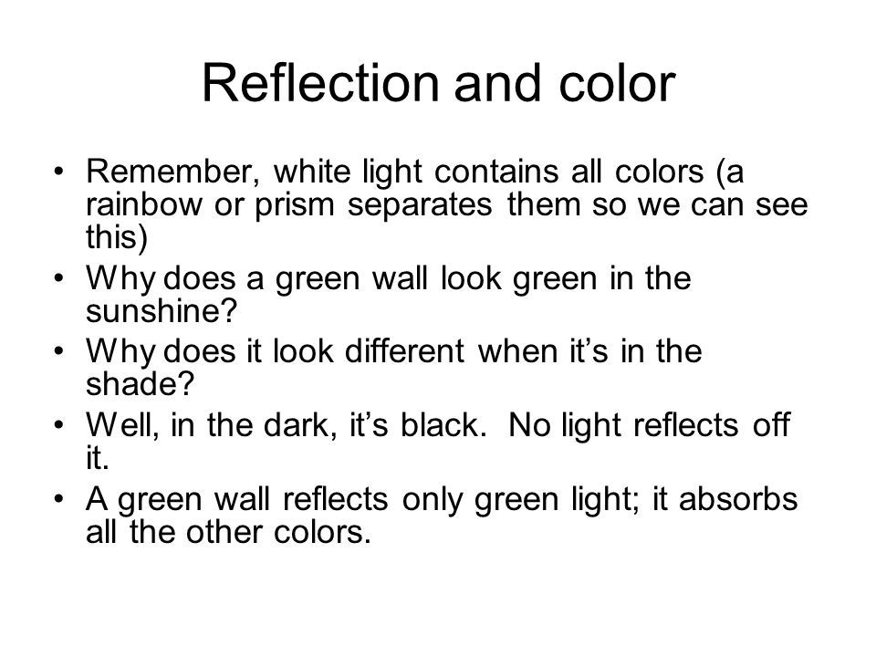 Reflection and color Remember, white light contains all colors (a rainbow or prism separates them so we can see this) Why does a green wall look green