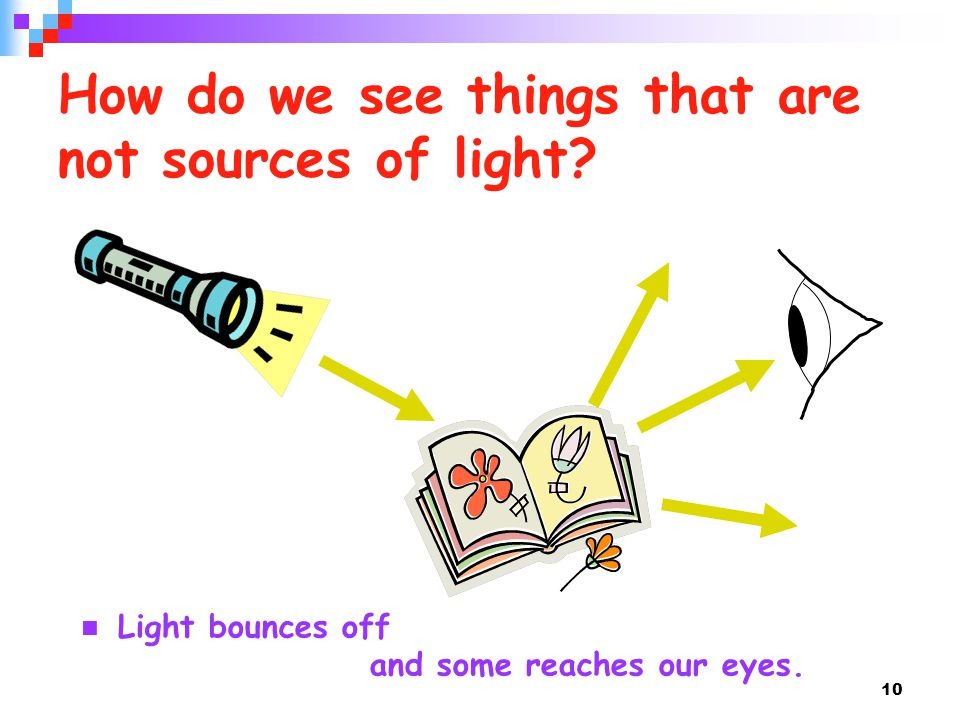 10 How do we see things that are not sources of light? Light bounces off and some reaches our eyes.