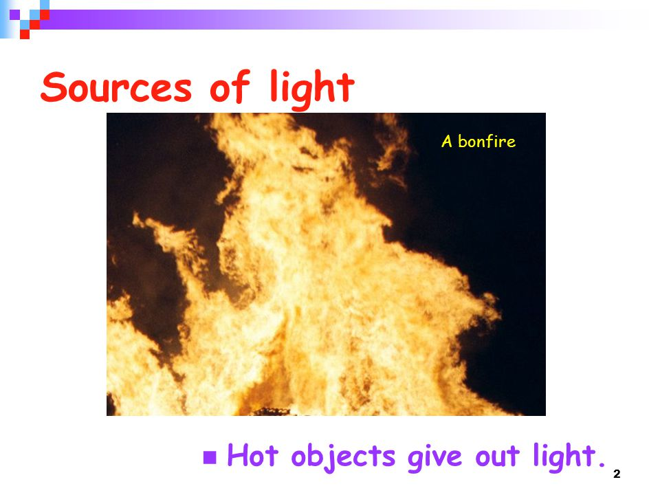 2 Sources of light Hot objects give out light. A bonfire