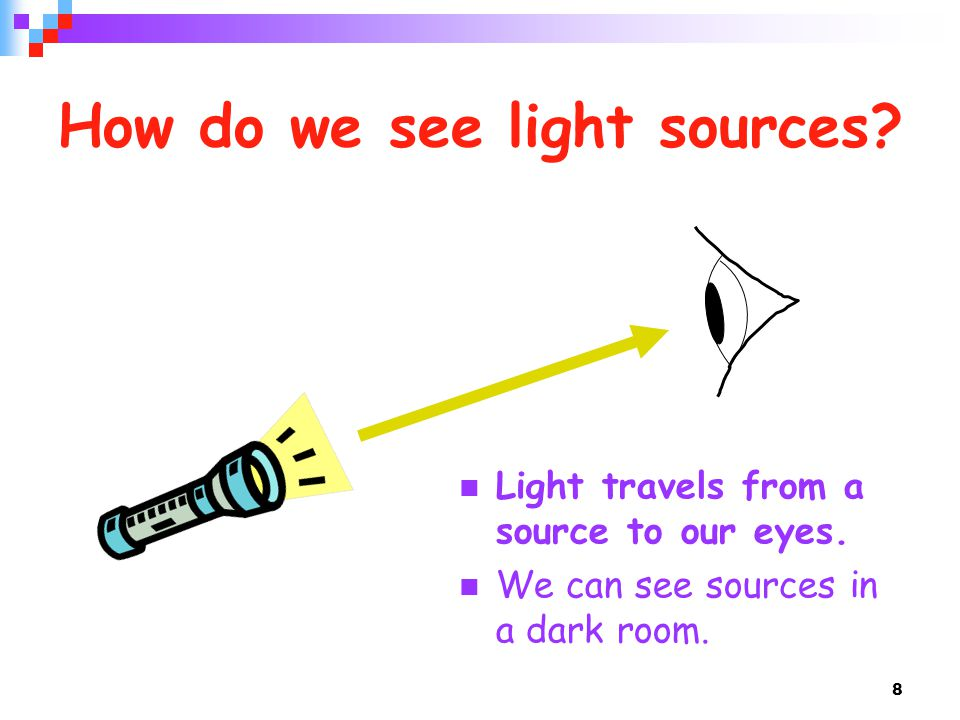 8 How do we see light sources? Light travels from a source to our eyes. We can see sources in a dark room.
