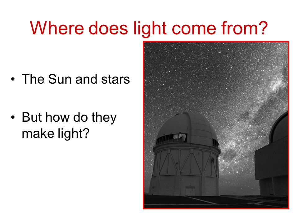 Where does light come from? The Sun and stars But how do they make light?