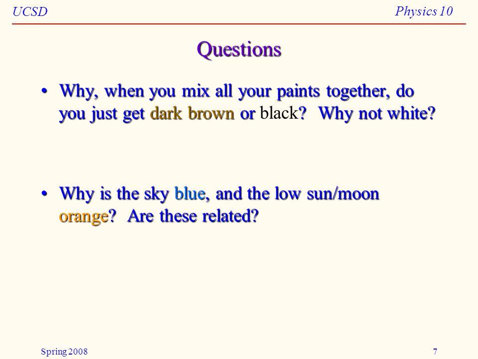 UCSD Physics 10 Spring 20087 Questions Why, when you mix all your paints together, do you just get dark brown or ? Why not white?Why, when you mix all