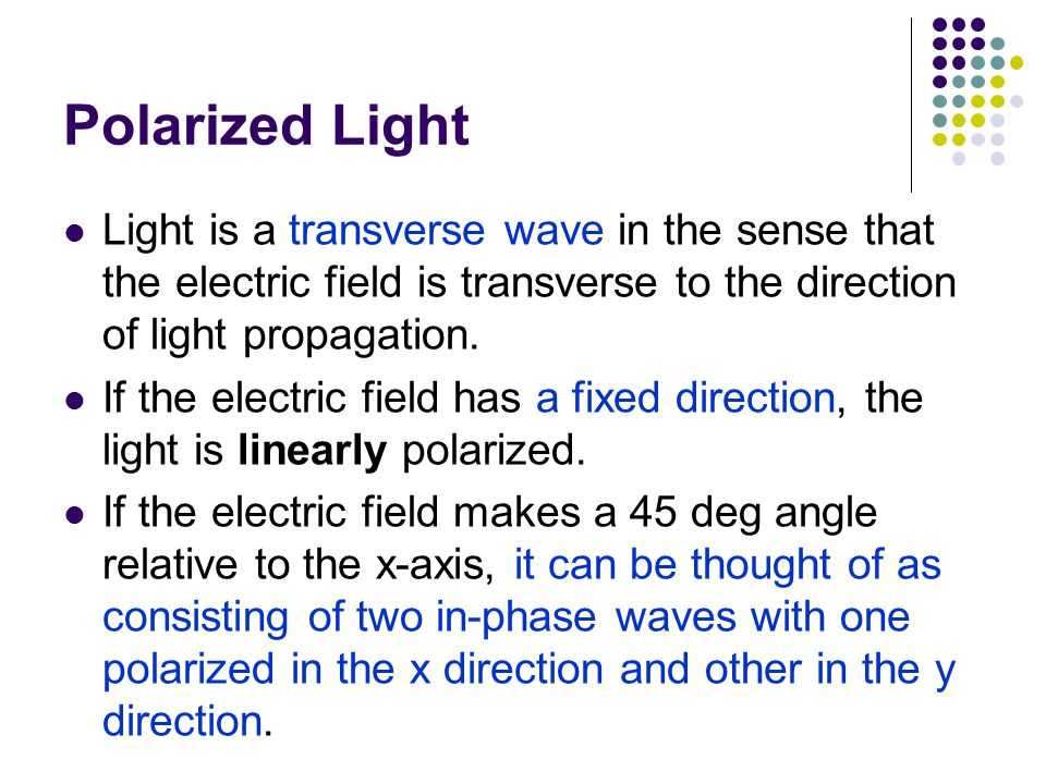 Polarized Light Light is a transverse wave in the sense that the electric field is transverse to the direction of light propagation.