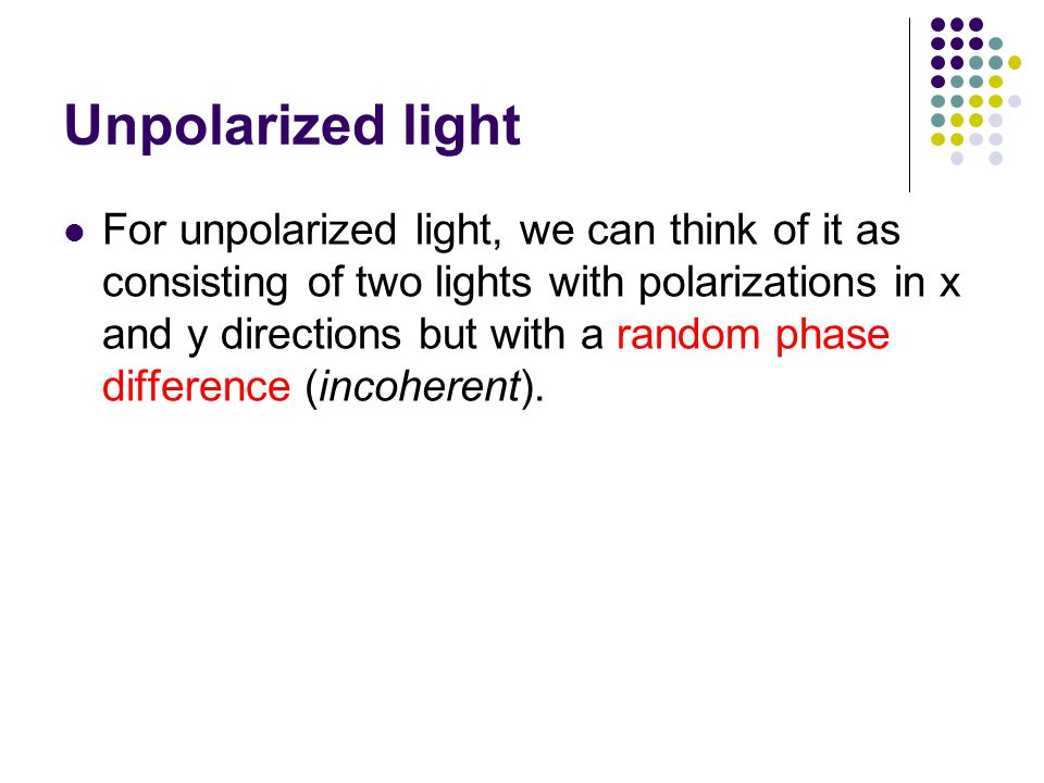 Unpolarized light For unpolarized light, we can think of it as consisting of two lights with polarizations in x and y directions but with a random phase difference (incoherent).