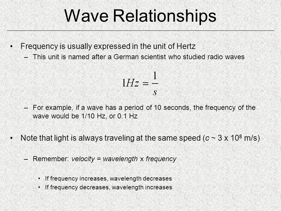 Wave Relationships Frequency is usually expressed in the unit of Hertz –This unit is named after a German scientist who studied radio waves –For example, if a wave has a period of 10 seconds, the frequency of the wave would be 1/10 Hz, or 0.1 Hz Note that light is always traveling at the same speed (c ~ 3 x 10 8 m/s) –Remember: velocity = wavelength x frequency If frequency increases, wavelength decreases If frequency decreases, wavelength increases