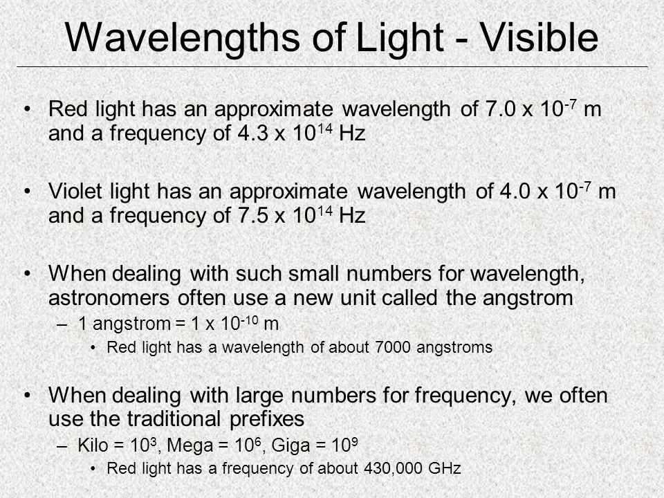 Wavelengths of Light - Visible Red light has an approximate wavelength of 7.0 x 10 -7 m and a frequency of 4.3 x 10 14 Hz Violet light has an approximate wavelength of 4.0 x 10 -7 m and a frequency of 7.5 x 10 14 Hz When dealing with such small numbers for wavelength, astronomers often use a new unit called the angstrom –1 angstrom = 1 x 10 -10 m Red light has a wavelength of about 7000 angstroms When dealing with large numbers for frequency, we often use the traditional prefixes –Kilo = 10 3, Mega = 10 6, Giga = 10 9 Red light has a frequency of about 430,000 GHz