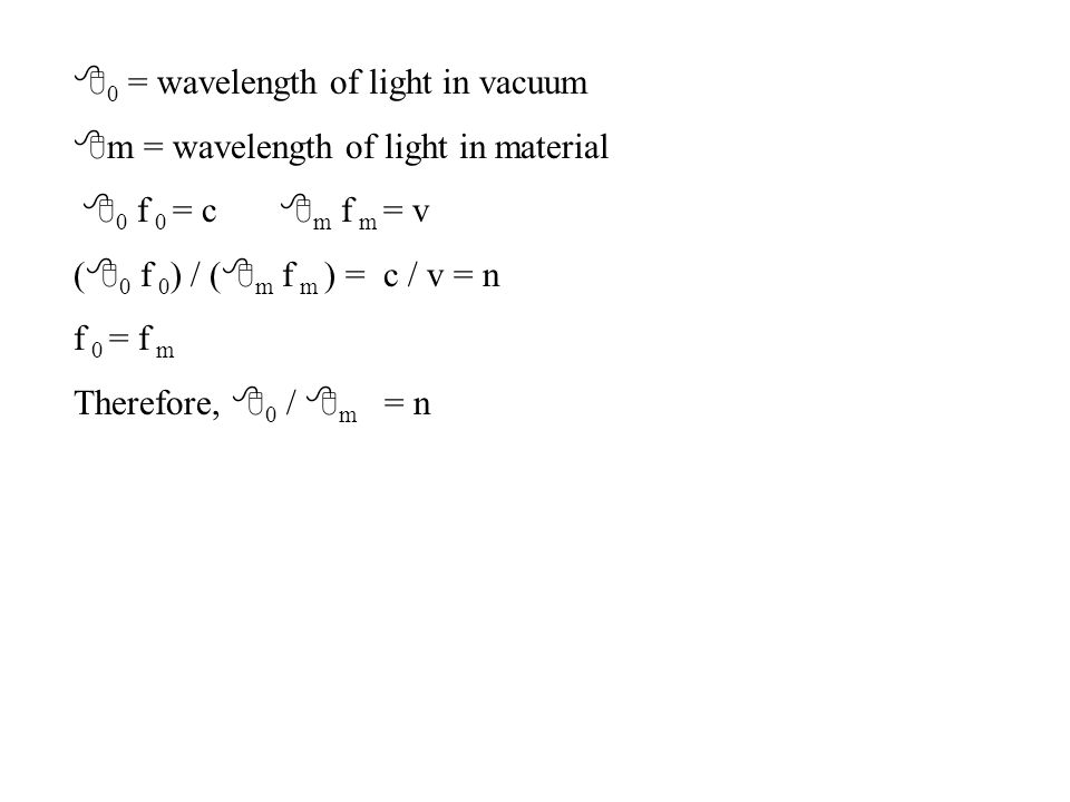 8 0 = wavelength of light in vacuum 8 m = wavelength of light in material 8 0 f 0 = c 8 m f m = v ( 8 0 f 0 ) / ( 8 m f m ) = c / v = n f 0 = f m Therefore, 8 0 / 8 m = n