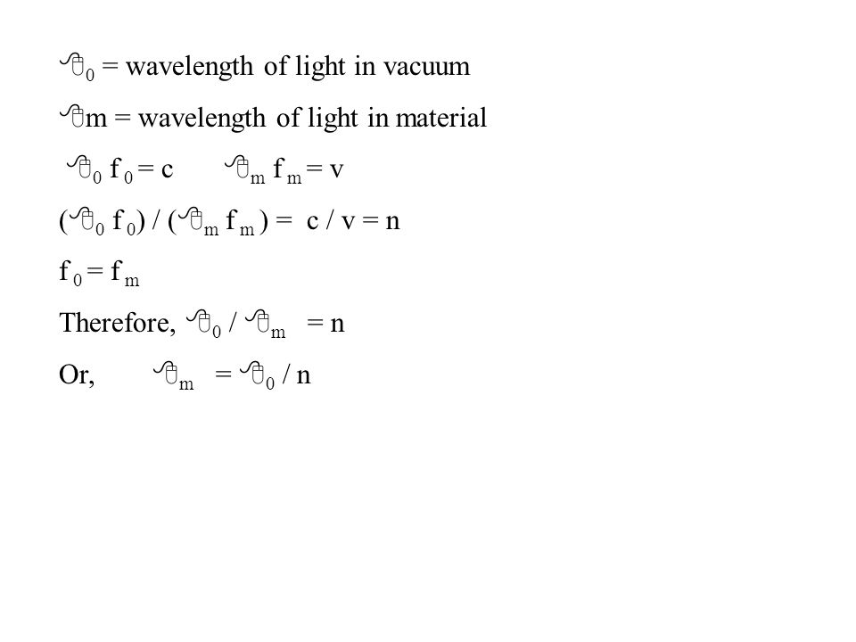 8 0 = wavelength of light in vacuum 8 m = wavelength of light in material 8 0 f 0 = c 8 m f m = v ( 8 0 f 0 ) / ( 8 m f m ) = c / v = n f 0 = f m Ther