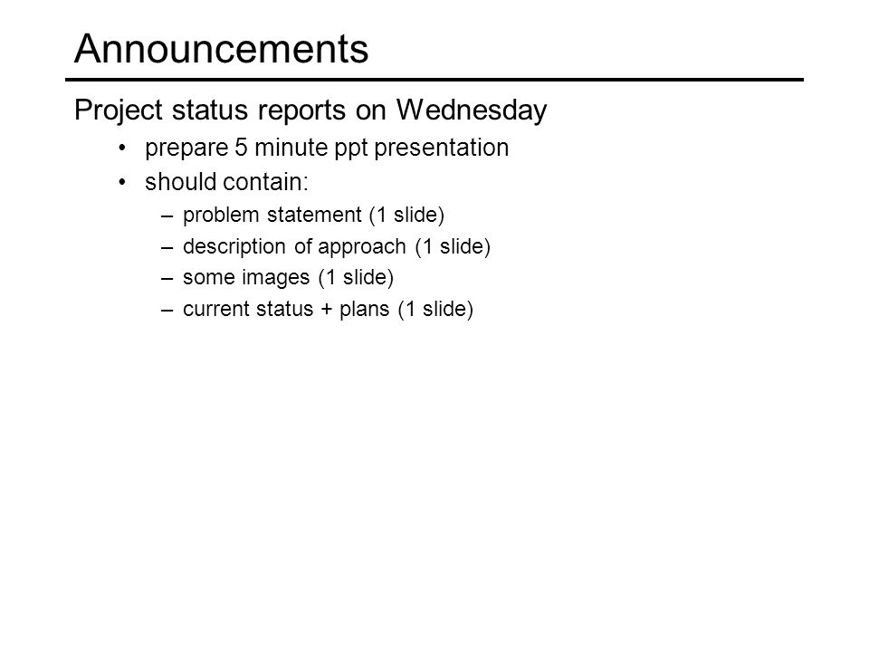 Announcements Project status reports on Wednesday prepare 5 minute ppt presentation should contain: –problem statement (1 slide) –description of approach (1 slide) –some images (1 slide) –current status + plans (1 slide)