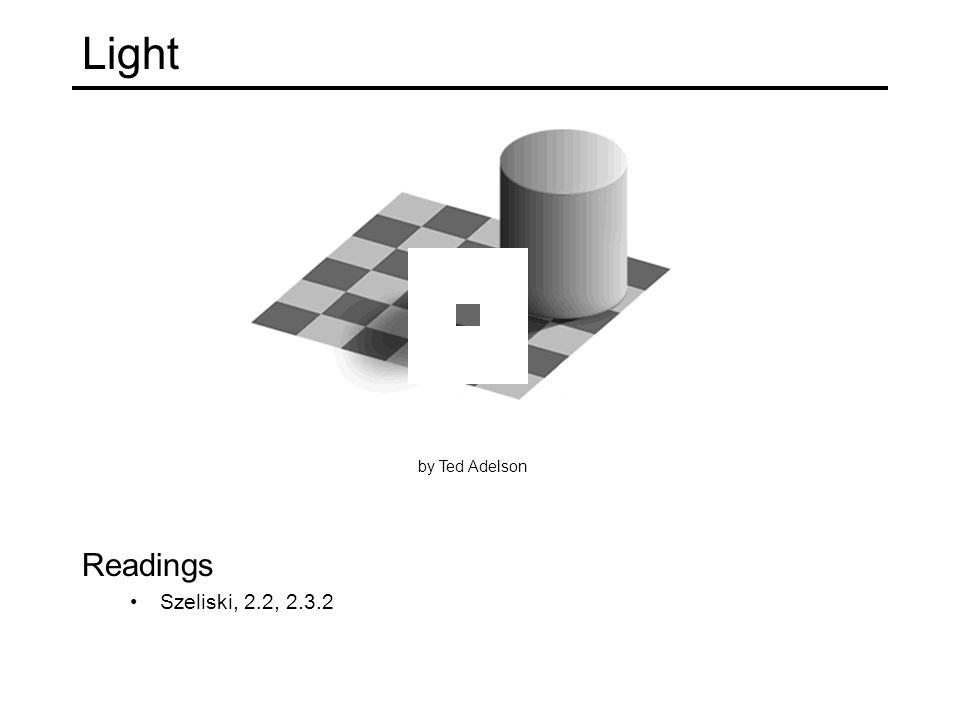 Light Readings Szeliski, 2.2, 2.3.2 by Ted Adelson