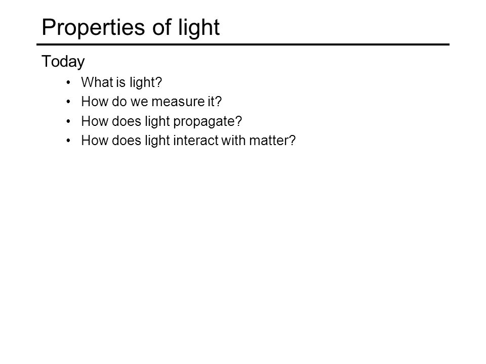 Properties of light Today What is light. How do we measure it.