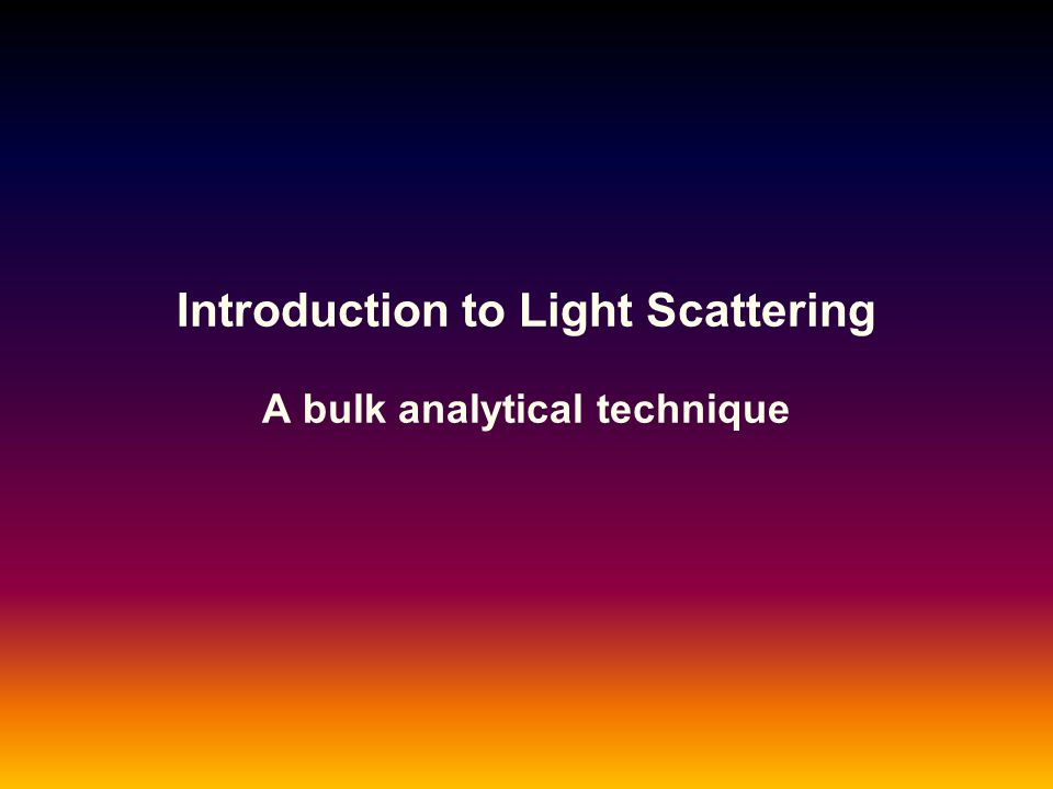 Introduction to Light Scattering A bulk analytical technique