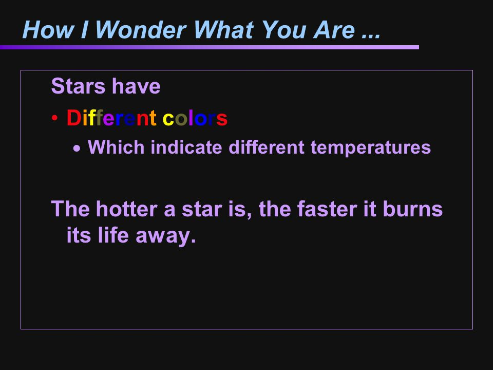 How I Wonder What You Are... Stars have Different colors  Which indicate different temperatures The hotter a star is, the faster it burns its life aw