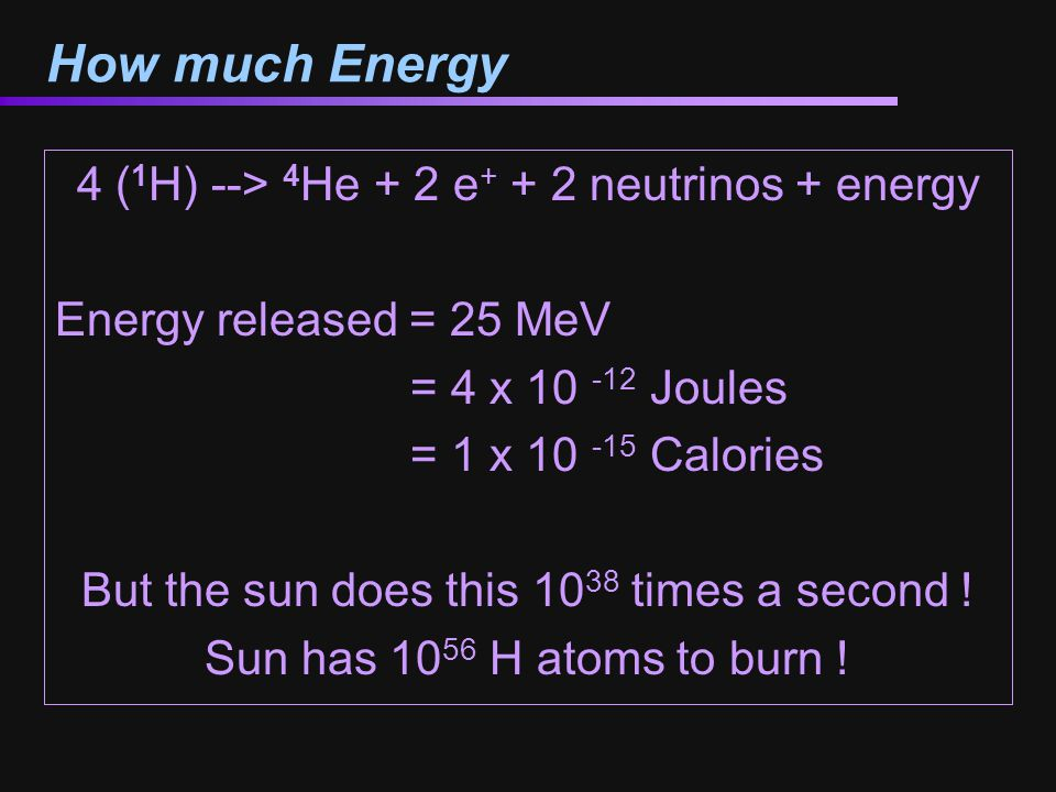 How much Energy 4 ( 1 H) --> 4 He + 2 e + + 2 neutrinos + energy Energy released = 25 MeV = 4 x 10 -12 Joules = 1 x 10 -15 Calories But the sun does t