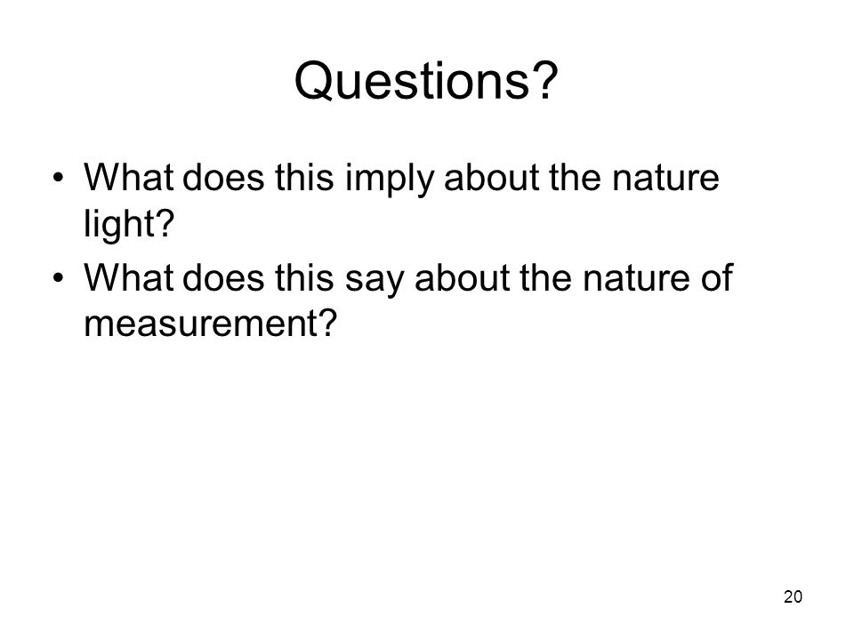 20 Questions? What does this imply about the nature light? What does this say about the nature of measurement?