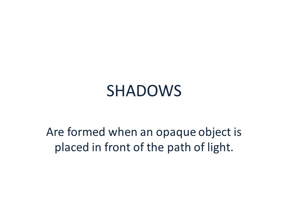 SHADOWS Are formed when an opaque object is placed in front of the path of light.
