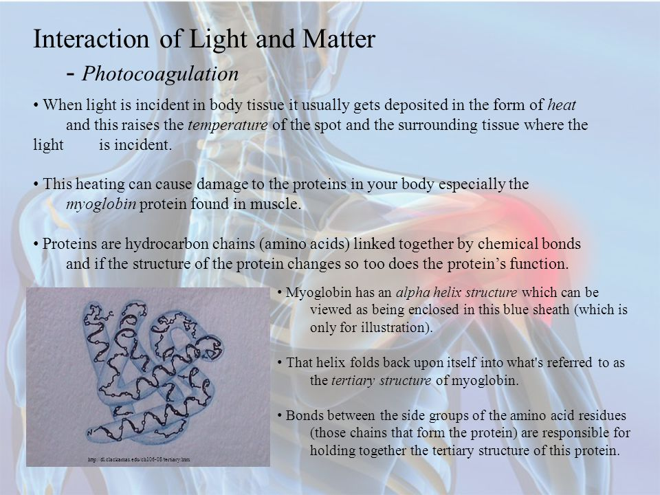 Interaction of Light and Matter - Photocoagulation When light is incident in body tissue it usually gets deposited in the form of heat and this raises the temperature of the spot and the surrounding tissue where the light is incident.